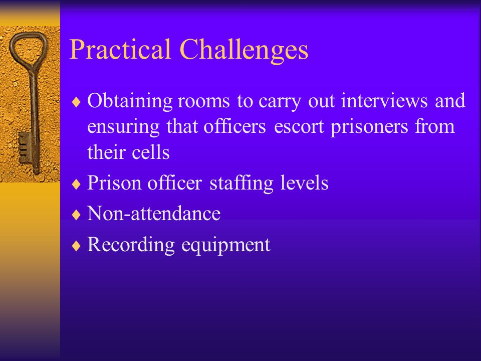 Practical Challenges  Obtaining rooms to carry out interviews and ensuring that officers escort prisoners from their cells  Prison officer staffing levels  Non-attendance  Recording equipment