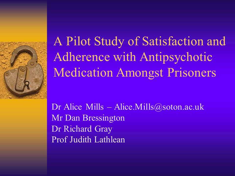 A Pilot Study of Satisfaction and Adherence with Antipsychotic Medication Amongst Prisoners Dr Alice Mills – Alice.Mills@soton.ac.uk Mr Dan Bressington Dr Richard Gray Prof Judith Lathlean