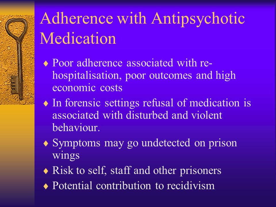 Adherence with Antipsychotic Medication  Poor adherence associated with re- hospitalisation, poor outcomes and high economic costs  In forensic settings refusal of medication is associated with disturbed and violent behaviour.