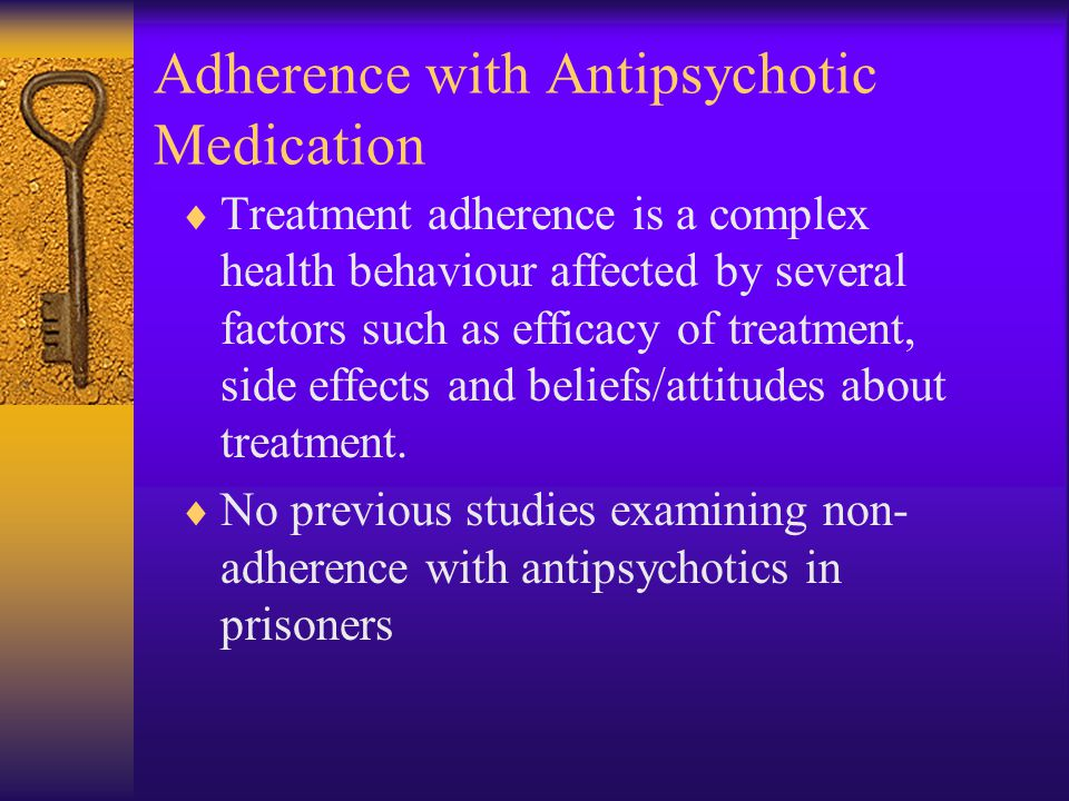 Adherence with Antipsychotic Medication  Treatment adherence is a complex health behaviour affected by several factors such as efficacy of treatment, side effects and beliefs/attitudes about treatment.