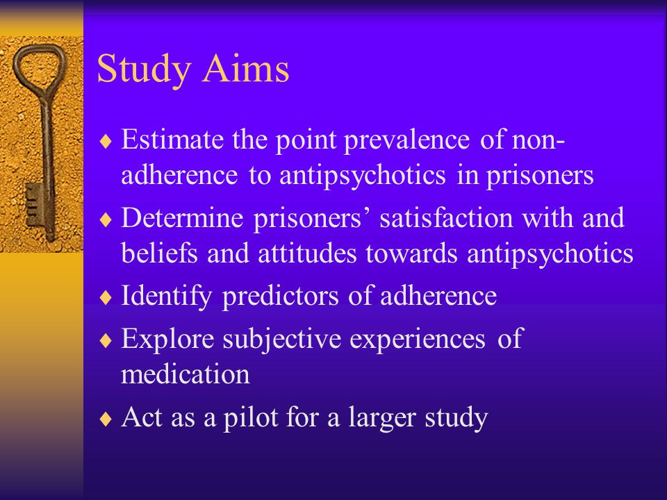 Research Design  Observational cross sectional survey of treatment non-adherence with antipsychotic medication  Chosen prisons should provide a sample broadly representative of the general prison population  HMP Bronzefield – female local  HMP Brixton – male local  HMP Winchester – male local and cat C  Running parallel to the in-reach research study