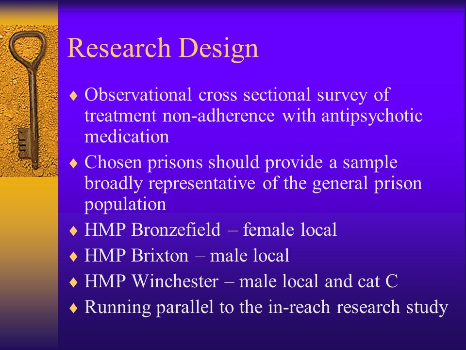 Relationship to the In-Reach Study  Three year project undertaken in several prisons including Bronzefield and Winchester  Aims to provide evidence about the success and effectiveness of the in-reach initiative to improve the mental health care of prisoners  Clinical interviews identify those prisoners with severe mental illness who are prescribed antipsychotic medication