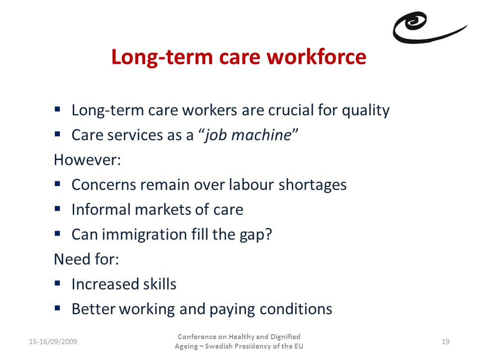 Long-term care workforce 15-16/09/2009 Conference on Healthy and Dignified Ageing – Swedish Presidency of the EU 19  Long-term care workers are crucial for quality  Care services as a job machine However:  Concerns remain over labour shortages  Informal markets of care  Can immigration fill the gap.