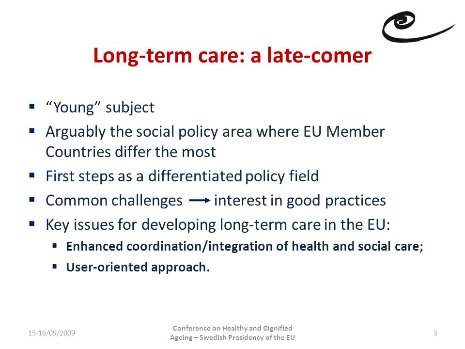 Long-term care: a late-comer 15-16/09/2009 Conference on Healthy and Dignified Ageing – Swedish Presidency of the EU 3  Young subject  Arguably the social policy area where EU Member Countries differ the most  First steps as a differentiated policy field  Common challengesinterest in good practices  Key issues for developing long-term care in the EU:  Enhanced coordination/integration of health and social care;  User-oriented approach.