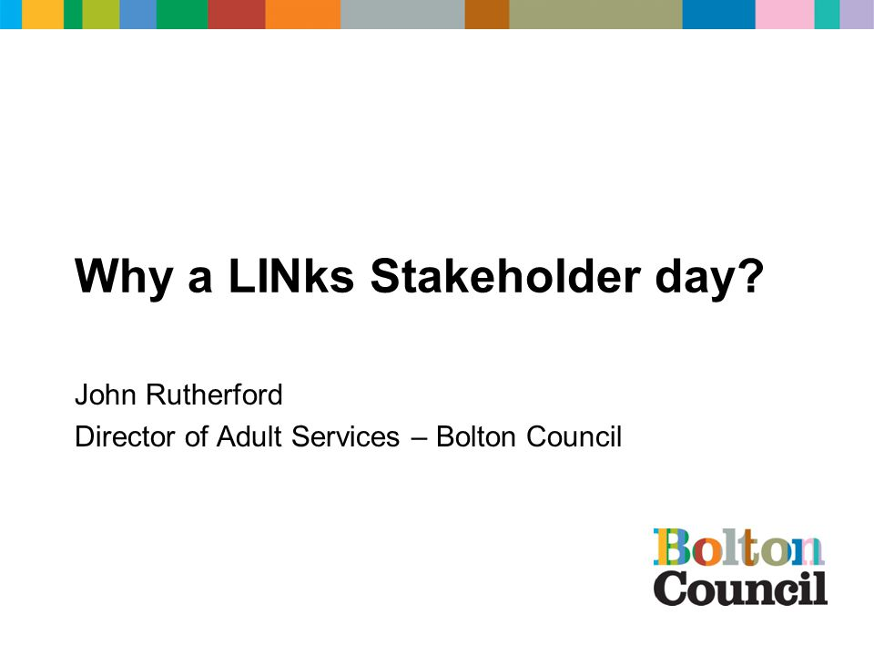 Why a LINks Stakeholder day John Rutherford Director of Adult Services – Bolton Council