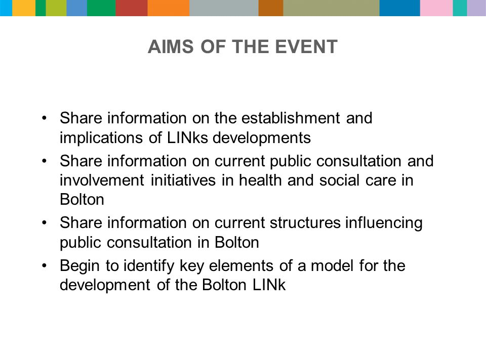 AIMS OF THE EVENT Share information on the establishment and implications of LINks developments Share information on current public consultation and involvement initiatives in health and social care in Bolton Share information on current structures influencing public consultation in Bolton Begin to identify key elements of a model for the development of the Bolton LINk
