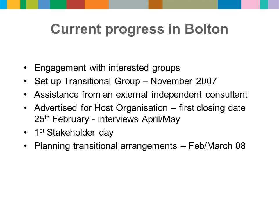 Current progress in Bolton Engagement with interested groups Set up Transitional Group – November 2007 Assistance from an external independent consultant Advertised for Host Organisation – first closing date 25 th February - interviews April/May 1 st Stakeholder day Planning transitional arrangements – Feb/March 08