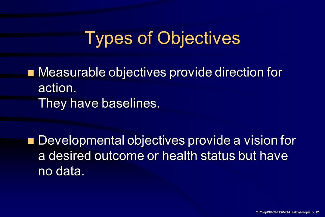 CT\Sept98\OPHS\MG-HealthyPeople p. 12 Types of Objectives Measurable objectives provide direction for action. They have baselines. Measurable objectiv