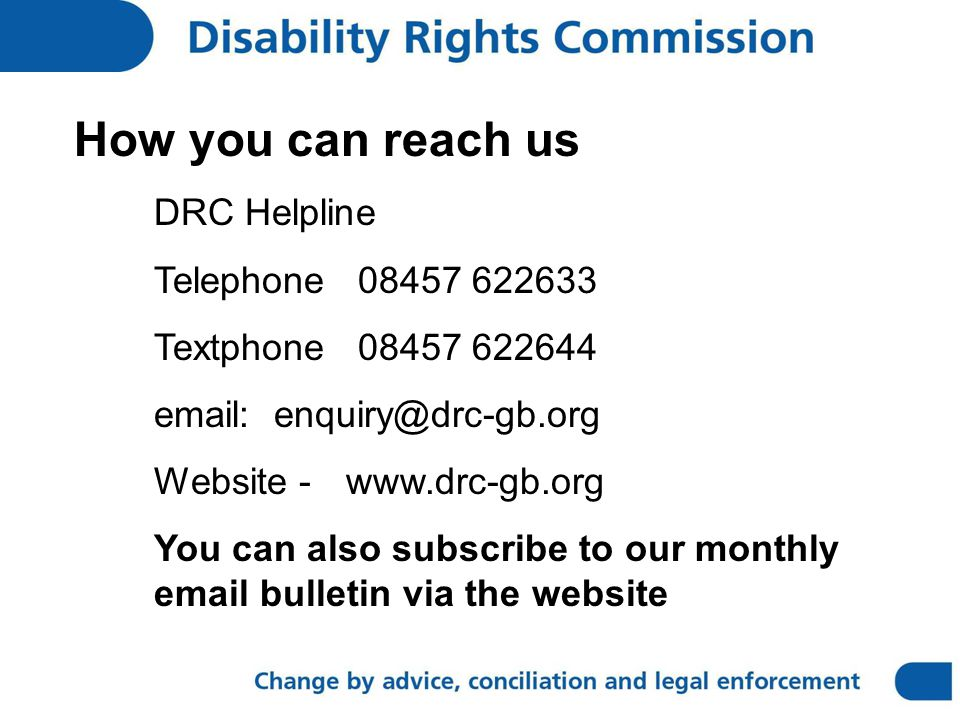 How you can reach us DRC Helpline Telephone 08457 622633 Textphone 08457 622644 email: enquiry@drc-gb.org Website - www.drc-gb.org You can also subscribe to our monthly email bulletin via the website