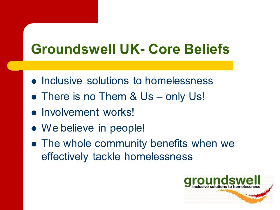Groundswell UK- Core Beliefs Inclusive solutions to homelessness There is no Them & Us – only Us.