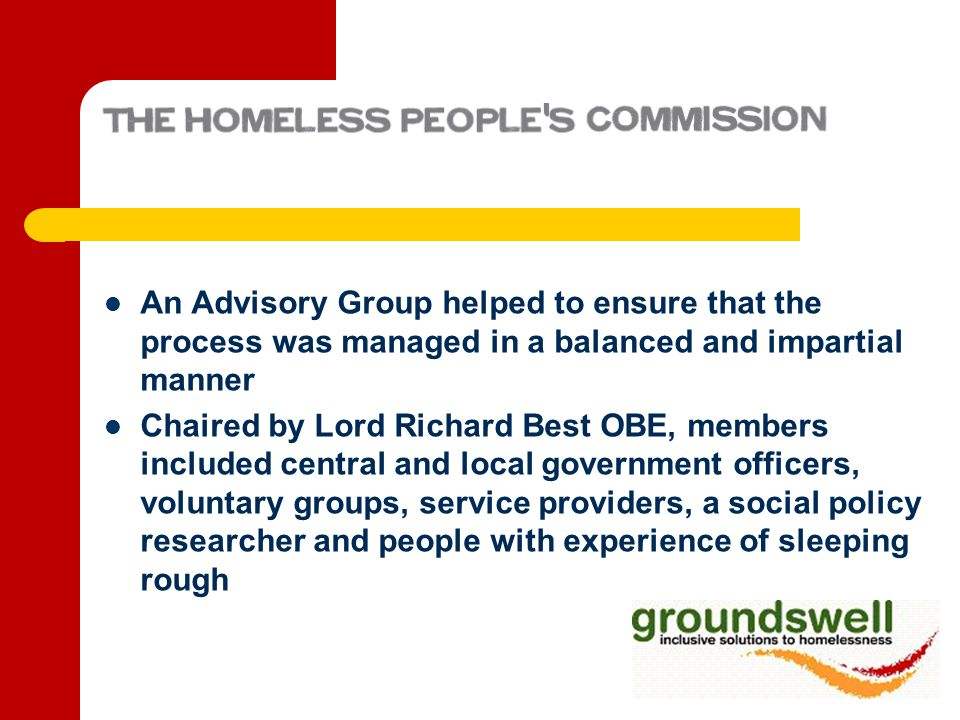 An Advisory Group helped to ensure that the process was managed in a balanced and impartial manner Chaired by Lord Richard Best OBE, members included central and local government officers, voluntary groups, service providers, a social policy researcher and people with experience of sleeping rough