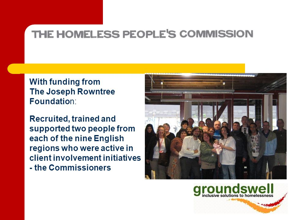 With funding from The Joseph Rowntree Foundation: Recruited, trained and supported two people from each of the nine English regions who were active in client involvement initiatives - the Commissioners