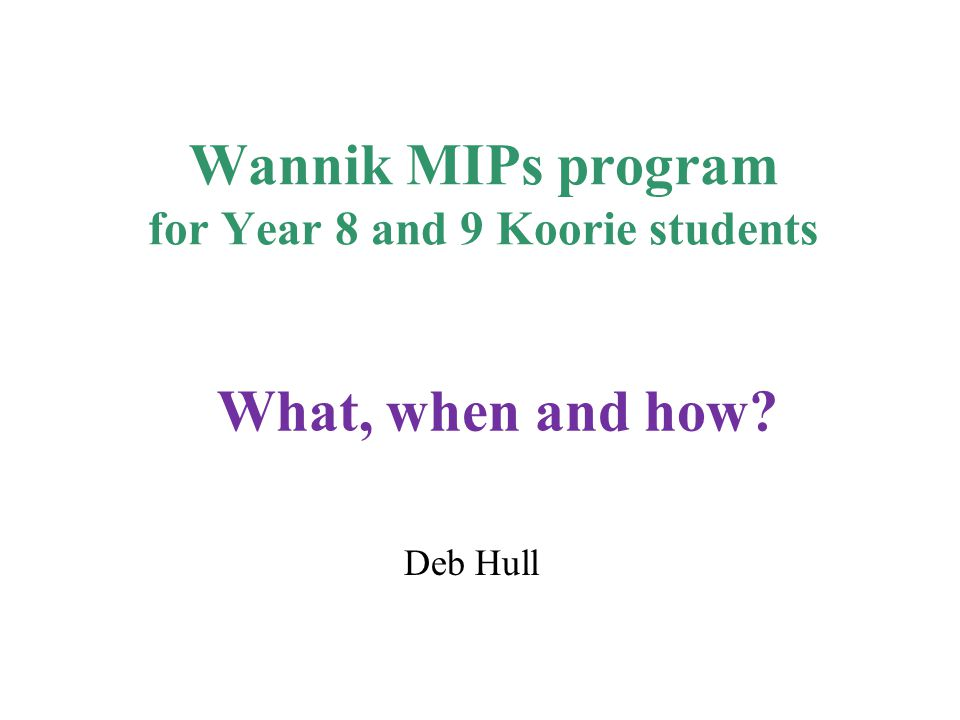 Wannik MIPs accountabilities Extension of existing MIPs program Funding is provided on a per student basis, $200 per Koorie enrolment in Year 8 and 9 (as per CASES21) All Koorie students Wannik Strategy: Raising expectations, raising aspirations Need to promote the link between school retention/ achievement and choice of post school outcomes Many Koorie students are not completing Year 9, need pathways support earlier