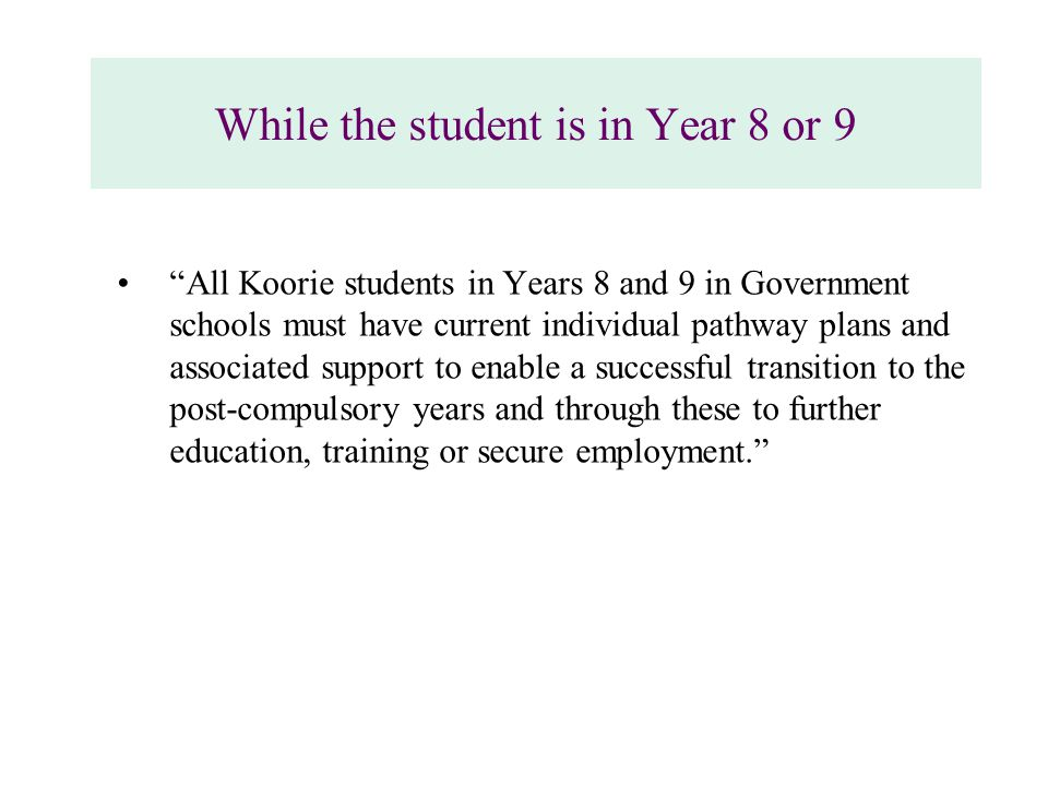 While the student is in Year 8 or 9 All Koorie students in Years 8 and 9 in Government schools must have current individual pathway plans and associated support to enable a successful transition to the post-compulsory years and through these to further education, training or secure employment.