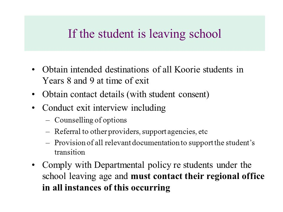 If the student is leaving school Obtain intended destinations of all Koorie students in Years 8 and 9 at time of exit Obtain contact details (with student consent) Conduct exit interview including –Counselling of options –Referral to other providers, support agencies, etc –Provision of all relevant documentation to support the student's transition Comply with Departmental policy re students under the school leaving age and must contact their regional office in all instances of this occurring
