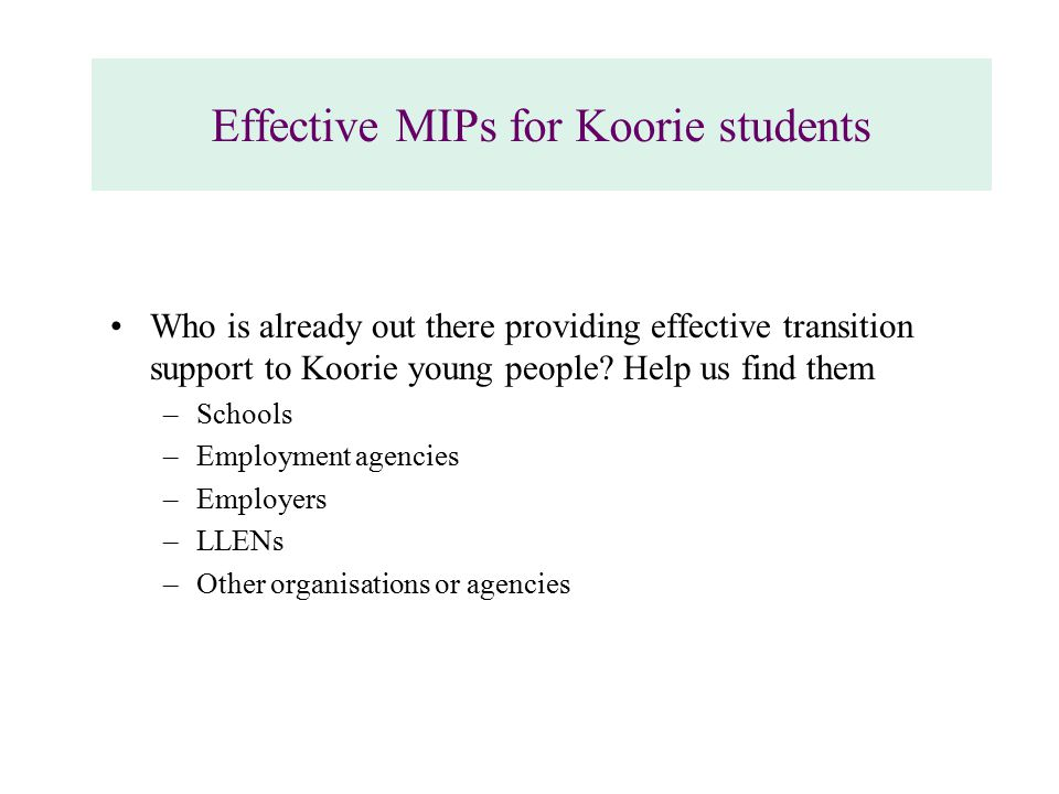 Effective MIPs for Koorie students Who is already out there providing effective transition support to Koorie young people.