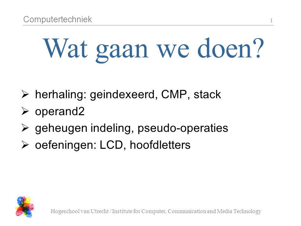 Computertechniek Hogeschool van Utrecht / Institute for Computer, Communication and Media Technology 1  herhaling: geindexeerd, CMP, stack  operand2  geheugen indeling, pseudo-operaties  oefeningen: LCD, hoofdletters