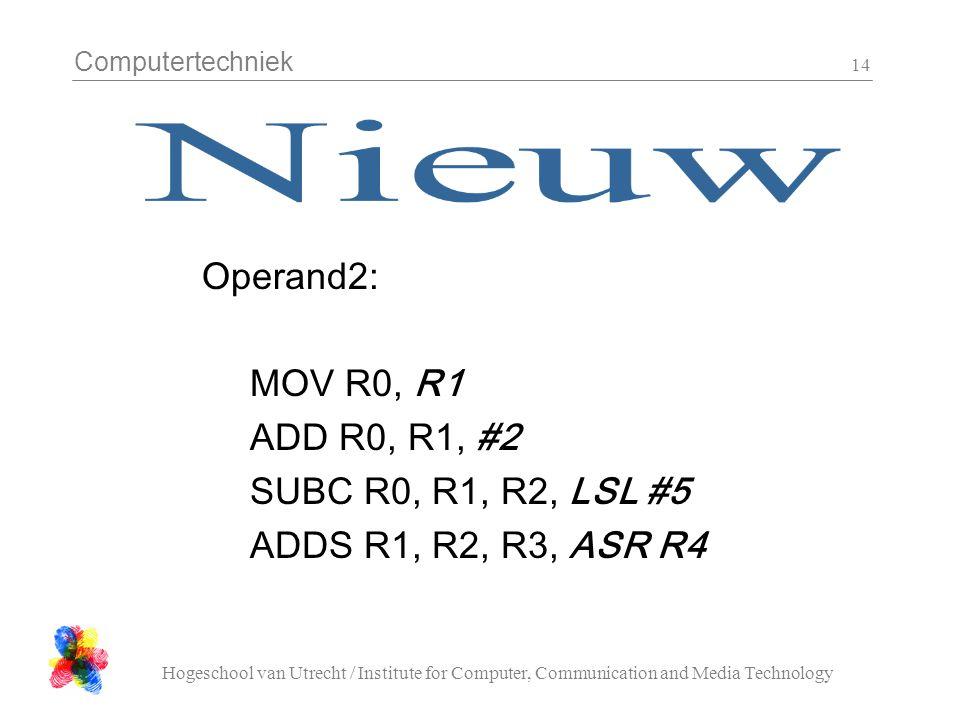 Computertechniek Hogeschool van Utrecht / Institute for Computer, Communication and Media Technology 14 Operand2: MOV R0, R1 ADD R0, R1, #2 SUBC R0, R1, R2, LSL #5 ADDS R1, R2, R3, ASR R4