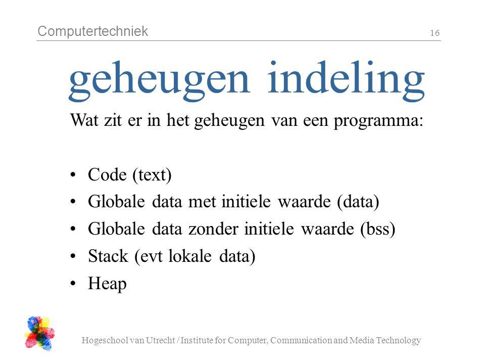 Computertechniek Hogeschool van Utrecht / Institute for Computer, Communication and Media Technology 16 Wat zit er in het geheugen van een programma: Code (text) Globale data met initiele waarde (data) Globale data zonder initiele waarde (bss) Stack (evt lokale data) Heap