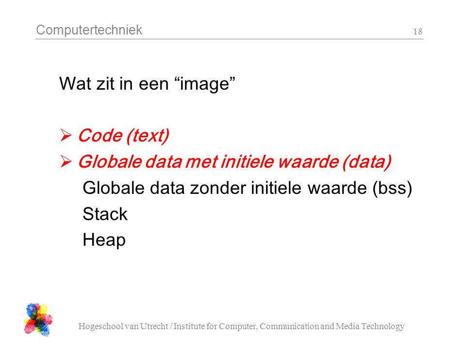 Computertechniek Hogeschool van Utrecht / Institute for Computer, Communication and Media Technology 18 Wat zit in een image  Code (text)  Globale data met initiele waarde (data) Globale data zonder initiele waarde (bss) Stack Heap