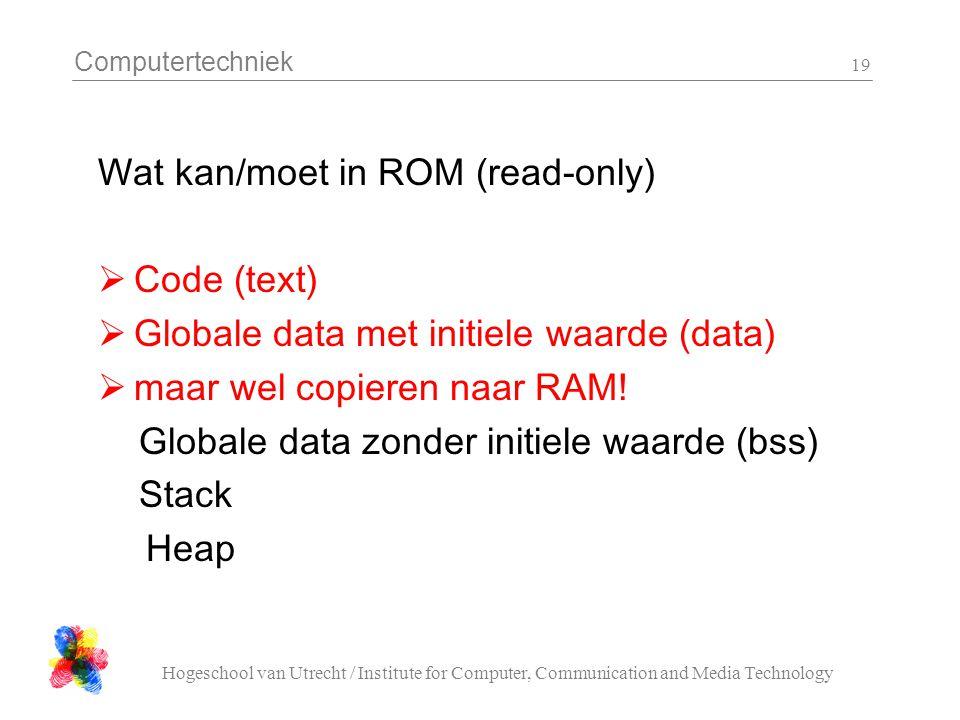 Computertechniek Hogeschool van Utrecht / Institute for Computer, Communication and Media Technology 19 Wat kan/moet in ROM (read-only)  Code (text)  Globale data met initiele waarde (data)  maar wel copieren naar RAM.
