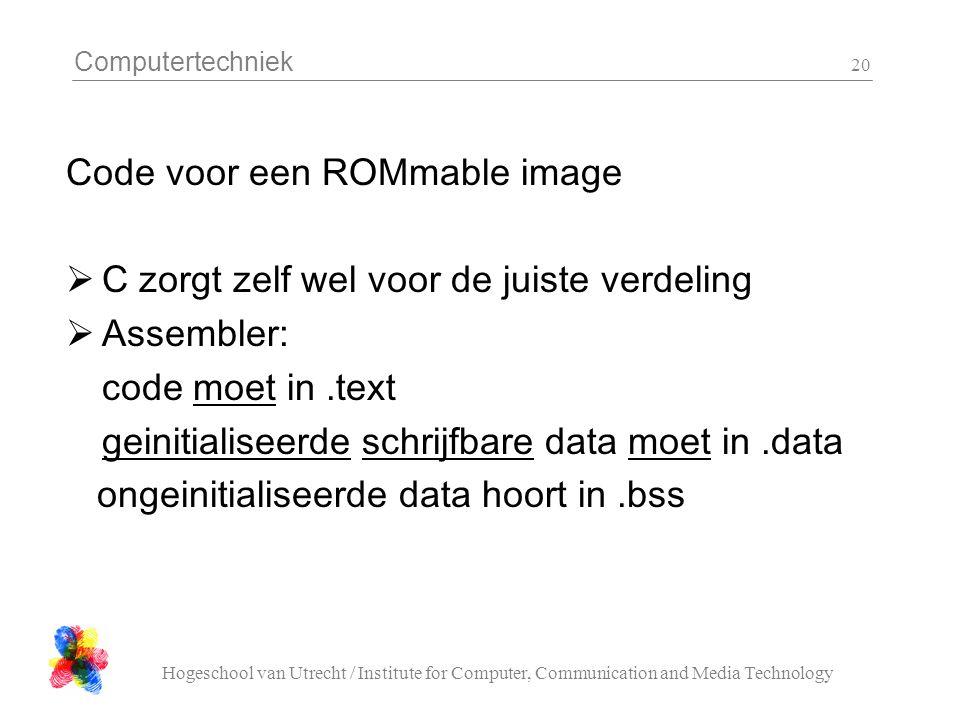 Computertechniek Hogeschool van Utrecht / Institute for Computer, Communication and Media Technology 20 Code voor een ROMmable image  C zorgt zelf wel voor de juiste verdeling  Assembler: code moet in.text geinitialiseerde schrijfbare data moet in.data ongeinitialiseerde data hoort in.bss