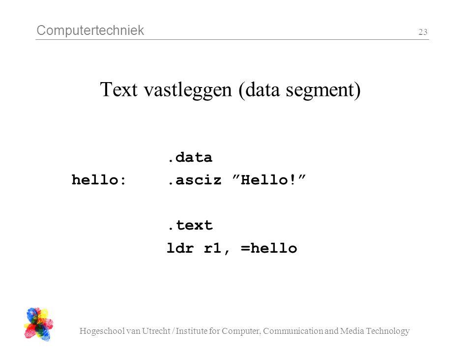 Computertechniek Hogeschool van Utrecht / Institute for Computer, Communication and Media Technology 23 Text vastleggen (data segment).data hello:.asciz Hello! .text ldr r1, =hello