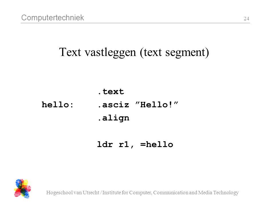 Computertechniek Hogeschool van Utrecht / Institute for Computer, Communication and Media Technology 24 Text vastleggen (text segment).text hello:.asciz Hello! .align ldr r1, =hello