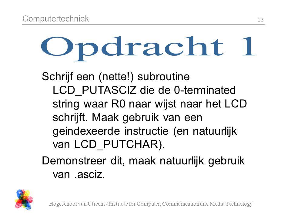 Computertechniek Hogeschool van Utrecht / Institute for Computer, Communication and Media Technology 25 Schrijf een (nette!) subroutine LCD_PUTASCIZ die de 0-terminated string waar R0 naar wijst naar het LCD schrijft.