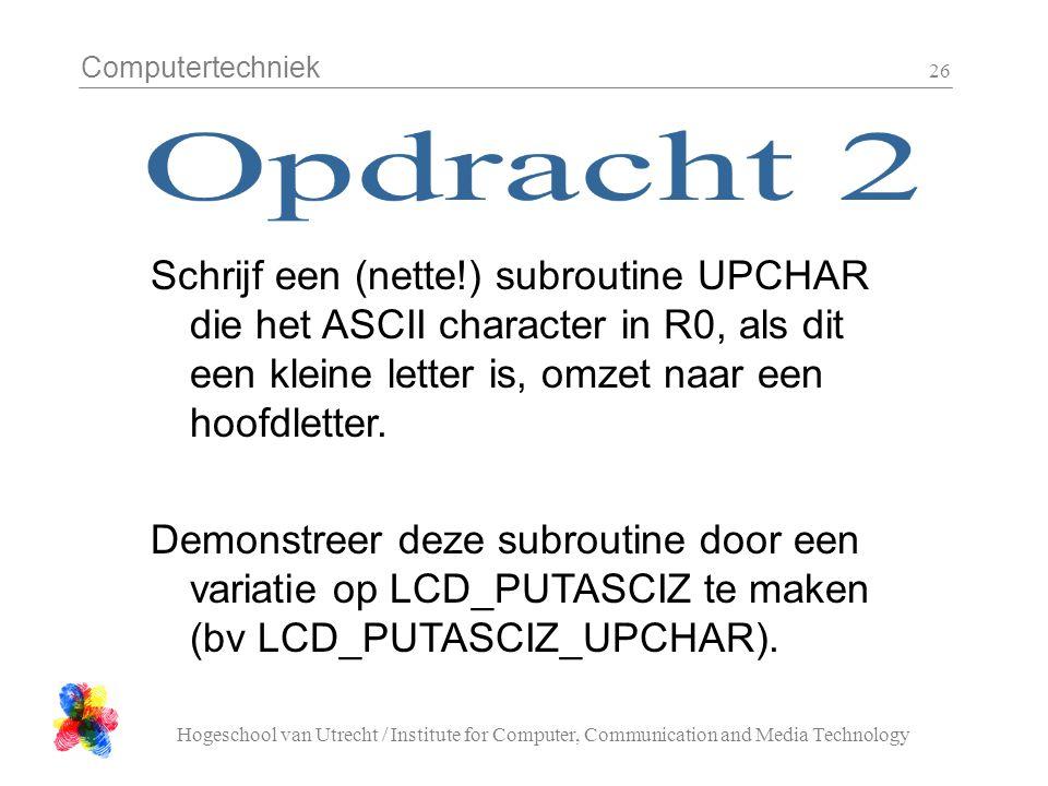 Computertechniek Hogeschool van Utrecht / Institute for Computer, Communication and Media Technology 26 Schrijf een (nette!) subroutine UPCHAR die het ASCII character in R0, als dit een kleine letter is, omzet naar een hoofdletter.
