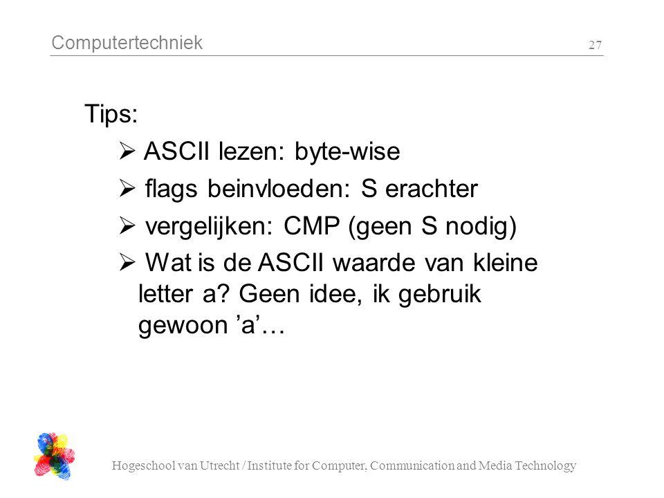 Computertechniek Hogeschool van Utrecht / Institute for Computer, Communication and Media Technology 27 Tips:  ASCII lezen: byte-wise  flags beinvloeden: S erachter  vergelijken: CMP (geen S nodig)  Wat is de ASCII waarde van kleine letter a.