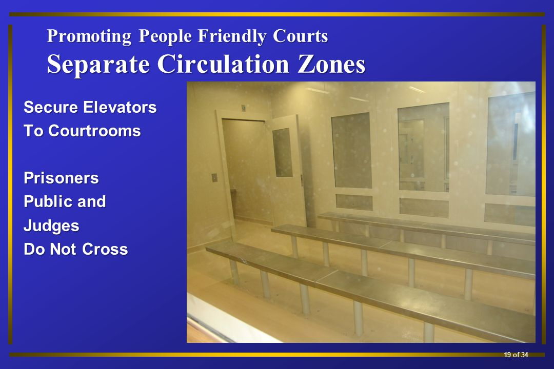 Promoting People Friendly Courts Separate Circulation Zones Secure Elevators To Courtrooms Prisoners Public and Judges Do Not Cross 13 of 34 19 of 34