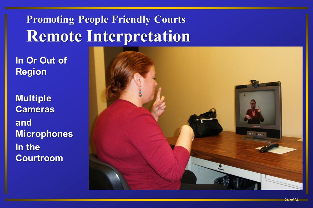Promoting People Friendly Courts Remote Interpretation In Or Out of Region Multiple Cameras and Microphones In the Courtroom 13 of 34 24 of 34