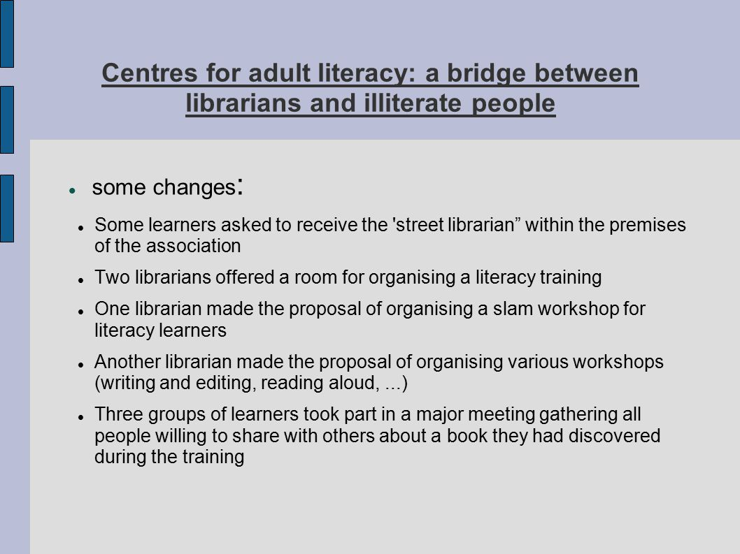 Centres for adult literacy: a bridge between librarians and illiterate people some changes : Some learners asked to receive the street librarian within the premises of the association Two librarians offered a room for organising a literacy training One librarian made the proposal of organising a slam workshop for literacy learners Another librarian made the proposal of organising various workshops (writing and editing, reading aloud,...) Three groups of learners took part in a major meeting gathering all people willing to share with others about a book they had discovered during the training