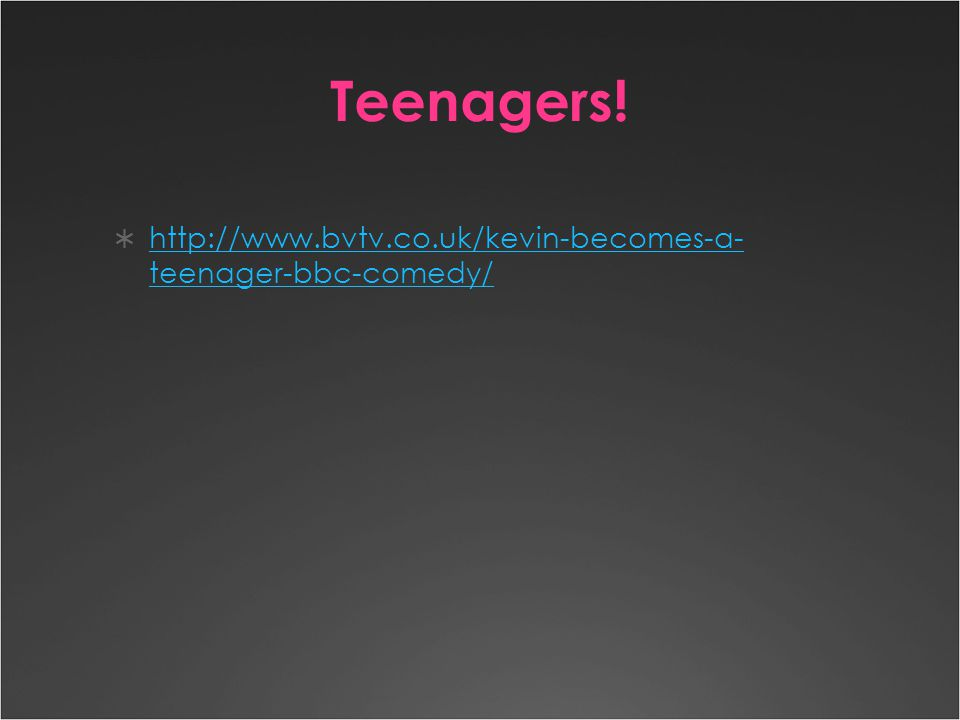 Teenagers!  http://www.bvtv.co.uk/kevin-becomes-a- teenager-bbc-comedy/ http://www.bvtv.co.uk/kevin-becomes-a- teenager-bbc-comedy/