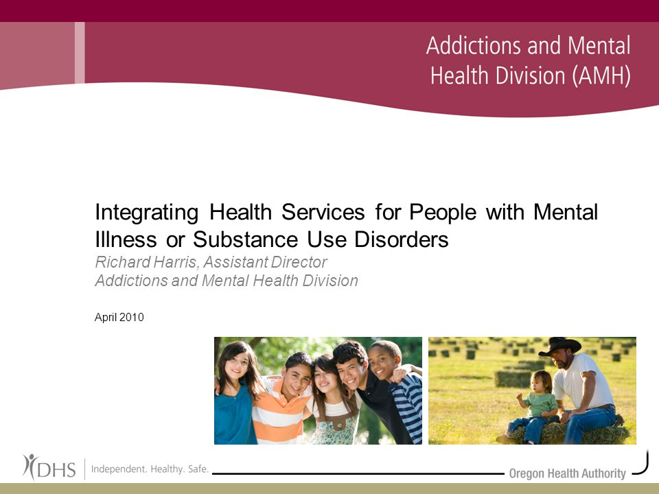 1 Integrating Health Services for People with Mental Illness or Substance Use Disorders Richard Harris, Assistant Director Addictions and Mental Health Division April 2010