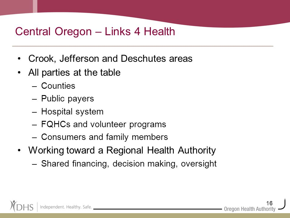 16 Central Oregon – Links 4 Health Crook, Jefferson and Deschutes areas All parties at the table –Counties –Public payers –Hospital system –FQHCs and