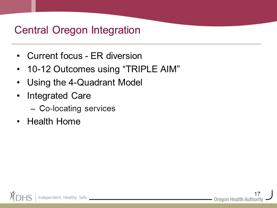 17 Central Oregon Integration Current focus - ER diversion 10-12 Outcomes using TRIPLE AIM Using the 4-Quadrant Model Integrated Care –Co-locating services Health Home