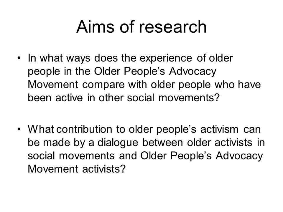 Aims of research In what ways does the experience of older people in the Older People's Advocacy Movement compare with older people who have been active in other social movements.