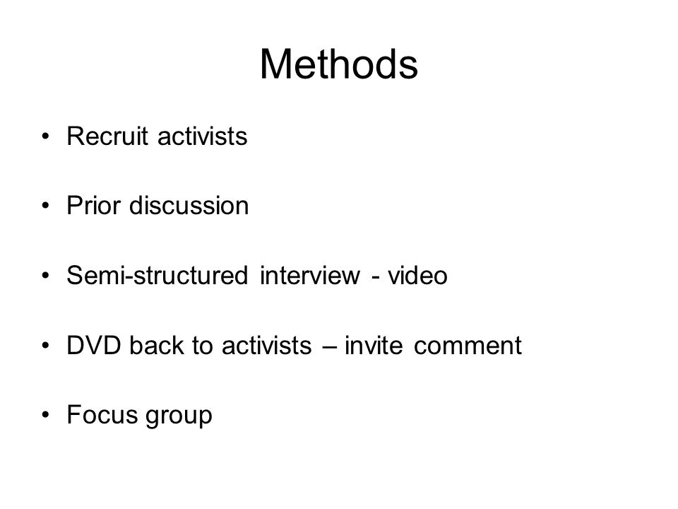 Methods Recruit activists Prior discussion Semi-structured interview - video DVD back to activists – invite comment Focus group