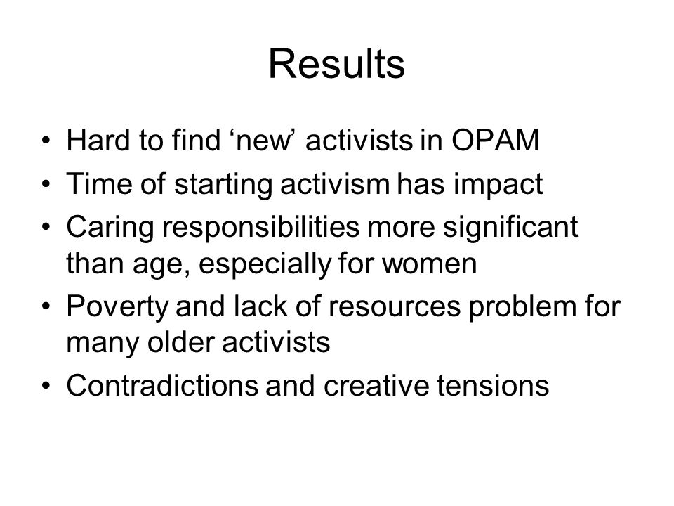 Results Hard to find 'new' activists in OPAM Time of starting activism has impact Caring responsibilities more significant than age, especially for women Poverty and lack of resources problem for many older activists Contradictions and creative tensions