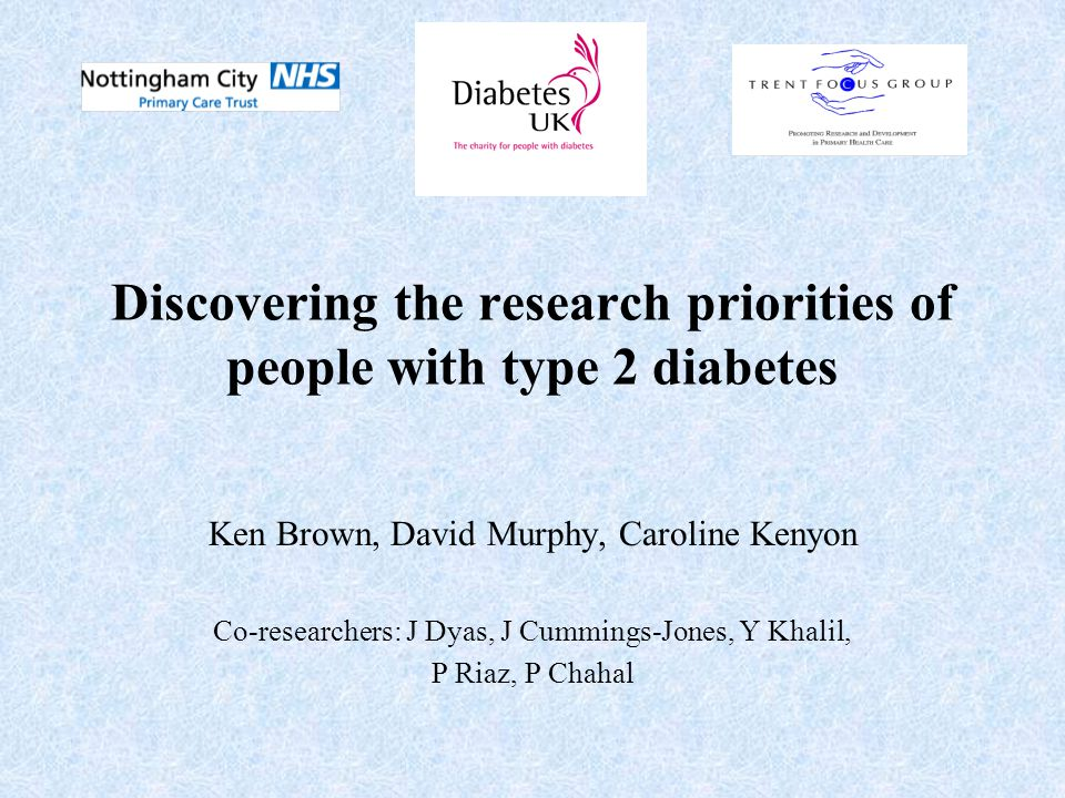 Background Diabetes is one of the commonest chronic illnesses in the UK and is getting more common NHS contributed nearly £20 Million in 2002-3 to research on diabetes Traditionally experts decide on research priorities Involving consumers in research may make research more focused on the important questions to answer