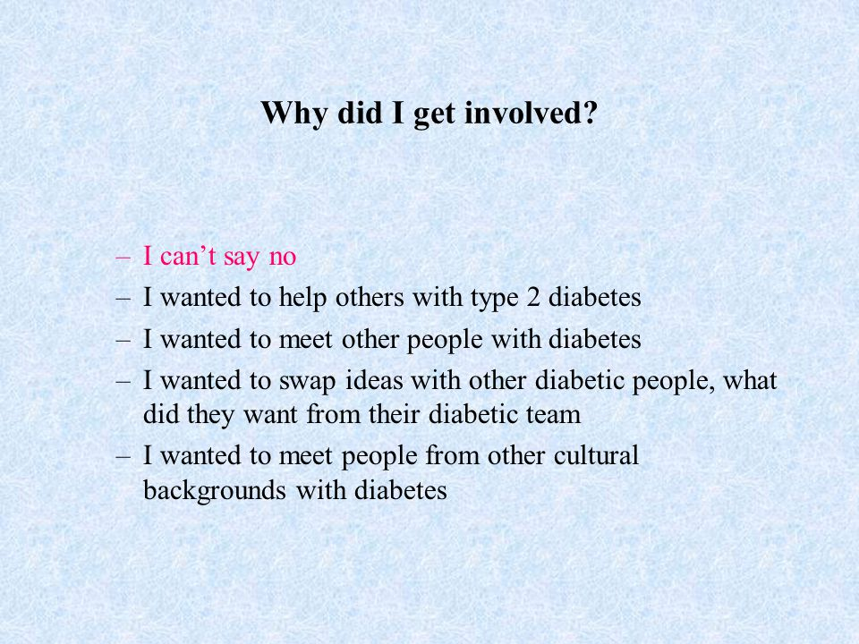 Why did I get involved? –I can't say no –I wanted to help others with type 2 diabetes –I wanted to meet other people with diabetes –I wanted to swap i