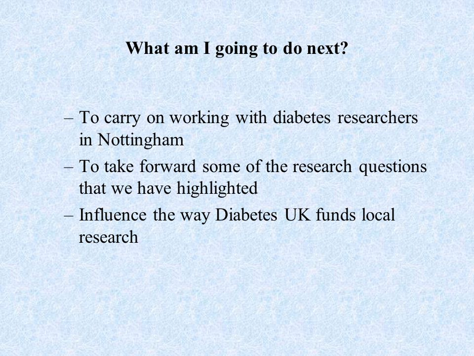 What am I going to do next? –To carry on working with diabetes researchers in Nottingham –To take forward some of the research questions that we have