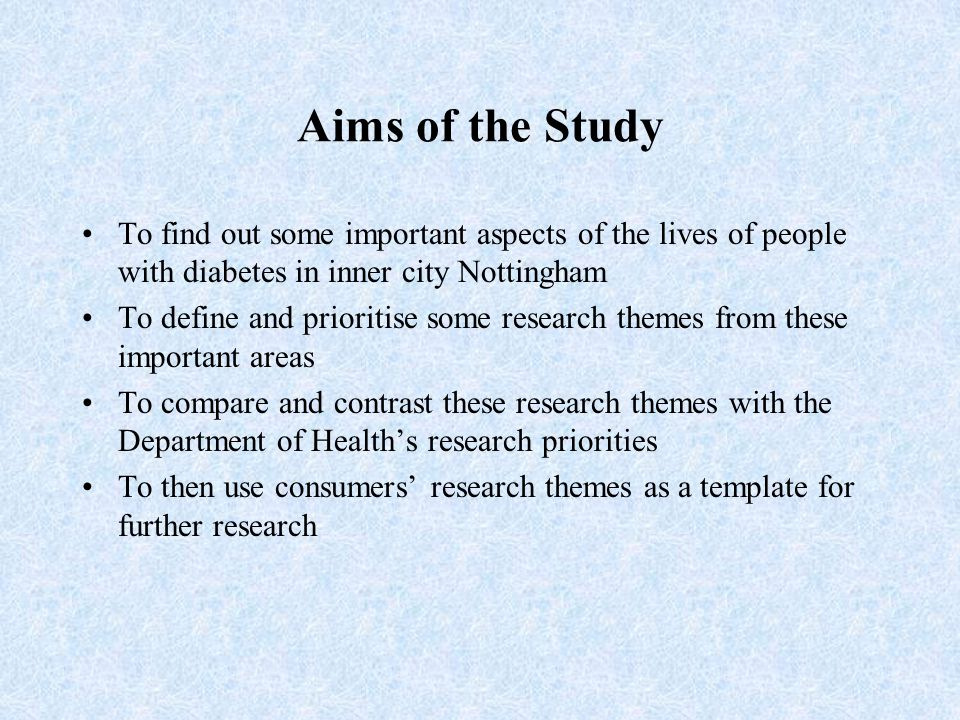 Aims of the Study To find out some important aspects of the lives of people with diabetes in inner city Nottingham To define and prioritise some research themes from these important areas To compare and contrast these research themes with the Department of Health's research priorities To then use consumers' research themes as a template for further research