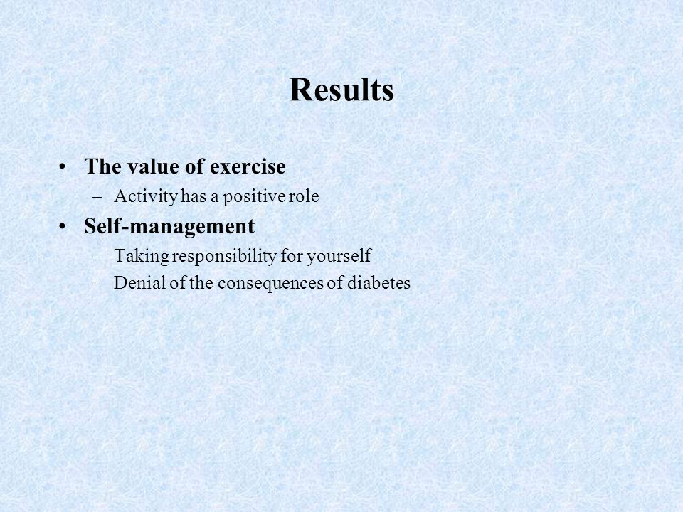 Results The value of exercise –Activity has a positive role Self-management –Taking responsibility for yourself –Denial of the consequences of diabete
