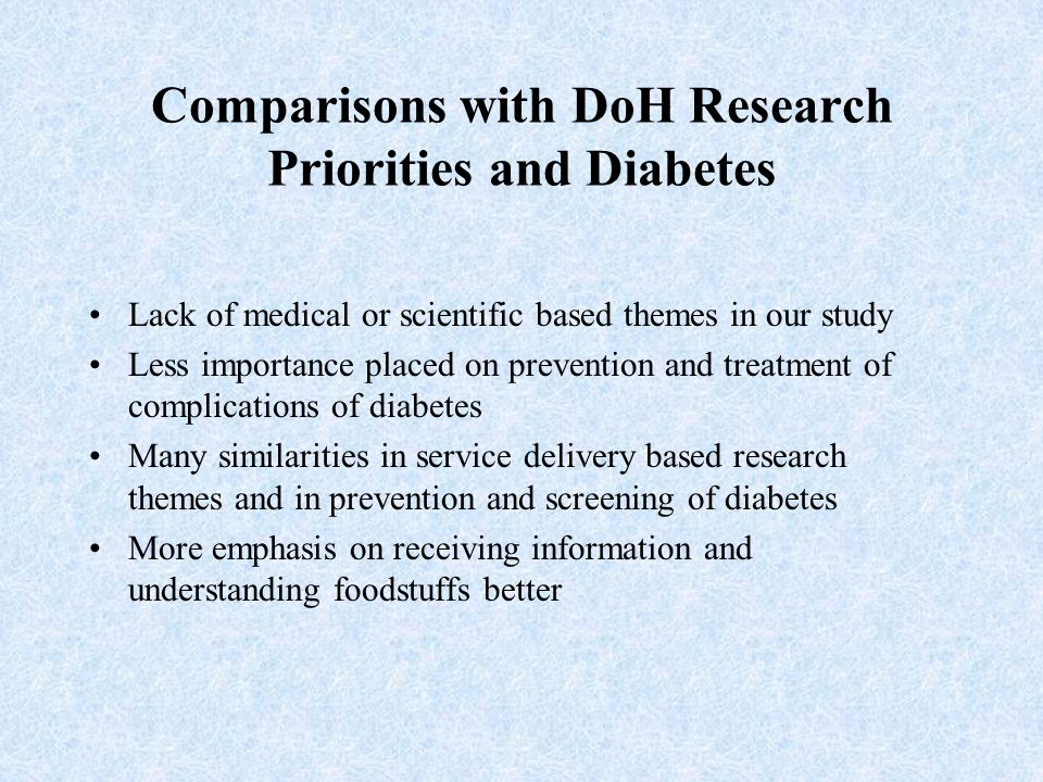 Comparisons with DoH Research Priorities and Diabetes Lack of medical or scientific based themes in our study Less importance placed on prevention and treatment of complications of diabetes Many similarities in service delivery based research themes and in prevention and screening of diabetes More emphasis on receiving information and understanding foodstuffs better