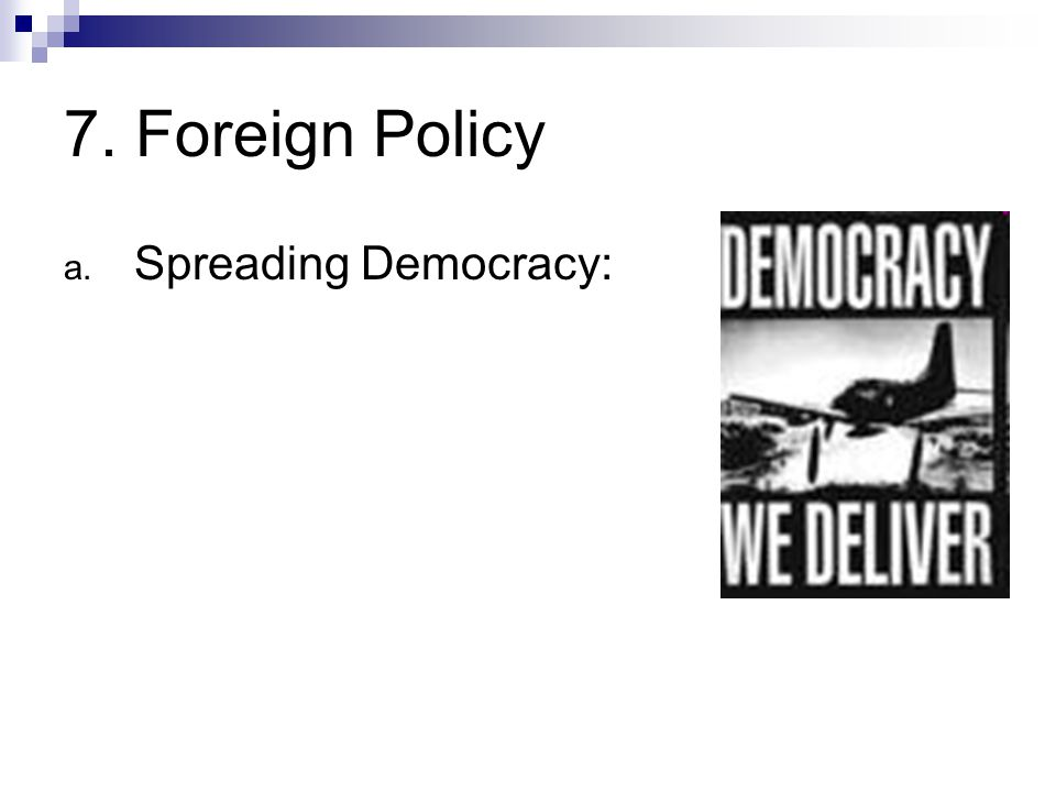 7. Foreign Policy a. Spreading Democracy: