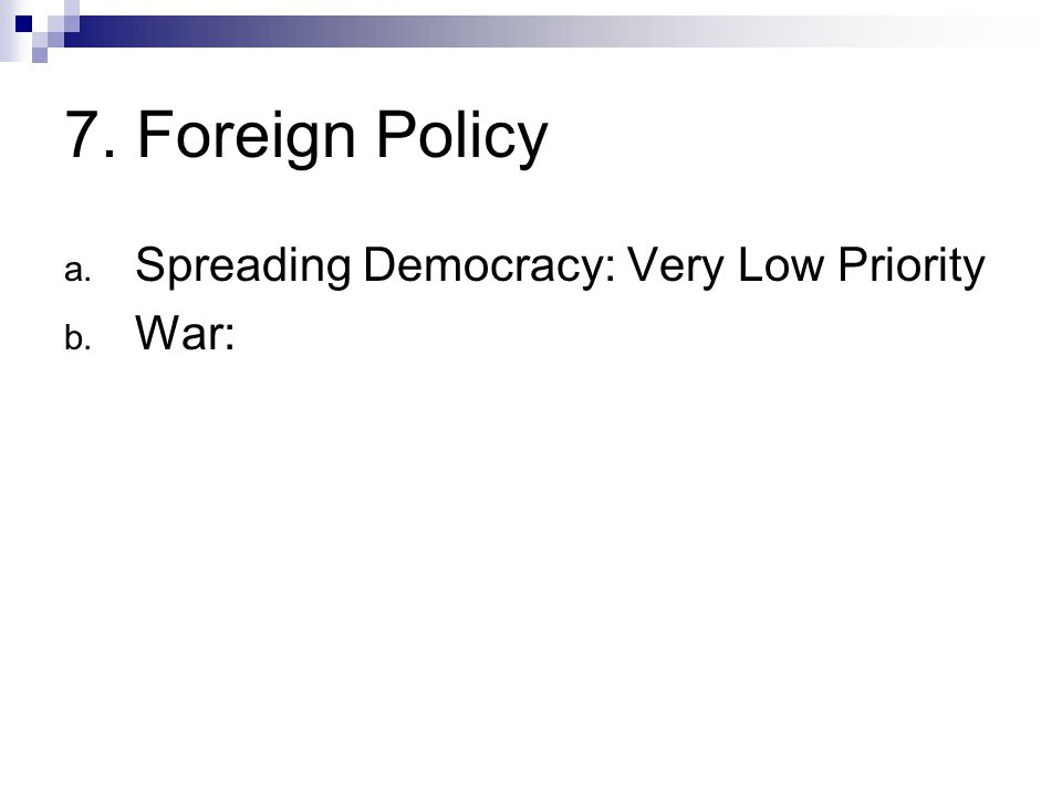 7. Foreign Policy a. Spreading Democracy: Very Low Priority b. War: