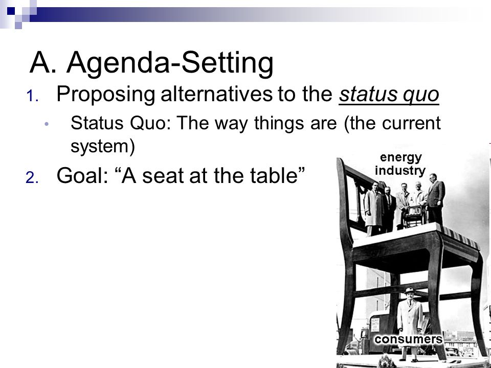 """A. Agenda-Setting 1. Proposing alternatives to the status quo Status Quo: The way things are (the current system) 2. Goal: """"A seat at the table"""""""